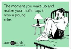 The moment you wake up and realize your muffin top, is now a pound cake. | Confession Ecard | someecards.com