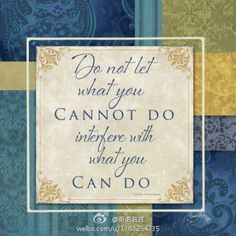 """""""Do not let what you cannot do interfere with what you can do."""" (John Wooden)"""