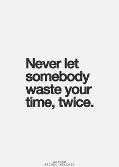 Never let someone waste your time twice.