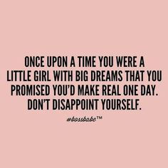 Once upon a time you were a little girl with big dreams that you promised you'd make real one day. Don't disappoint yourself. thedailyquotes.com