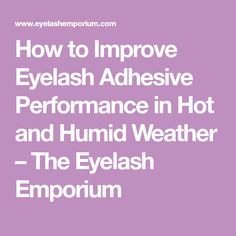 How to Improve Eyelash Adhesive Performance in Hot and Humid Weather – The Eyelash Emporium