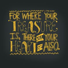 For where your treasure is, there will your heart be also ~ Luke 12:34