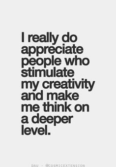 I really do appreciate people who stimulate my creativity and make me think on a deeper level.