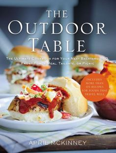 The Outdoor Table: The Ultimate Cookbook for Your Next Backyard BBQ, Front-Porch Meal, Tailgate, or