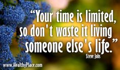 """Your time is limited, so don't waste it living someone else's life.""  www.HealthyPlace.com"