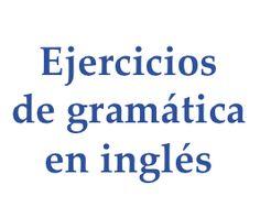 Ejercicios de gramática en inglés (English grammar exercises). Ejercicios gramaticales de los niveles elemental, principiante, básico, intermedio.