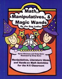 Math, Manipulatives & Magic Wands: Manipulatives, Literature Ideas, and Hands-On Math Activities for the K-5 Classroom/Karen Simmons, Cindy Guinn