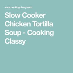 Slow Cooker Chicken Tortilla Soup - Cooking Classy