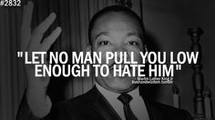 """""""Let no man pull you low enough to hate him"""" Martin Luther King"""
