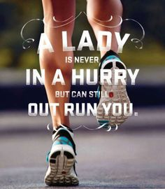 A lady is never in a hurry, but can still out run you.