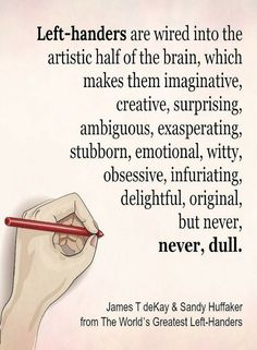 Quotes Left Handers are wired into the artistic half of the brain, which makes them imaginative, creative, surprising, ambiguous, original but never, dull.