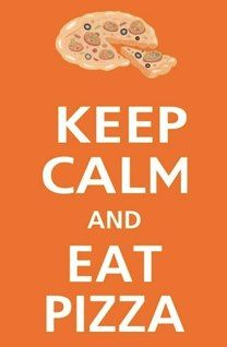 Keep calm and eat pizza!    Actually this is for Jonathan!