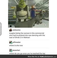 Imagine being the woman in this commercial who had to pretend she was dancing with lhe cast of Shrek 2 in Walmart & yiffmaster where is she now & bonerfart where do vou no once you've reached the too - iFunny :) Stupid Memes, Stupid Funny, Haha Funny, Funny Cute, Hilarious, Funny Stuff, Funny Things, Random Stuff, Shrek Memes