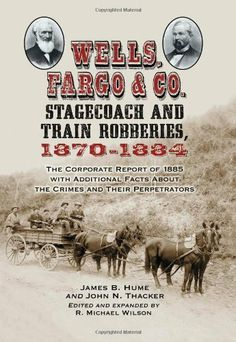 Wells, Fargo & Co. Stagecoach and Train Robberies, 1870-1884: The Corporate Report of 1885 with Additional Facts About the Crimes and Their Perpetrators by James B. Hume. $20.96. Publisher: McFarland; Revised edition (January 26, 2010). 275 pages. Author: James B. Hume