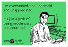 I'm overworked, and underpaid, and unappreciated. It's just a perk ...