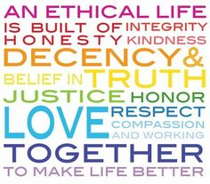 An ethical life is built of integrity, honesty, kindness, decency and belief in truth, justice, honor, love, respect, compassion, and working together to make life better.