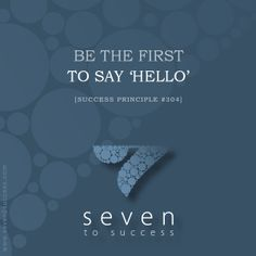 Success Principles #304 Be the first to say 'Hello'! • See more at http://seven2success.com/success-principles-october •