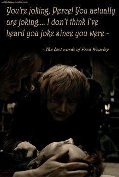 Fred Weasley's last words :'( my favorite twin, another victum of my favorite curse (all my favorite male characters die)