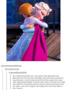 Also, Anna had waited literally years to see her sister again. To connect with her and have the the love that they used to share. Now, in this moment, she gets that. She is reunited with the Elsa she knows.