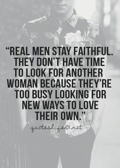 """""""Real men stay faithful. They don't have time to look for other women because they're too busy looking for new ways to love their own."""" ― John F. Kennedy. Collection of #quotes, love quotes, best life quotes, quotations, cute life quote, and sad life #quote. Visit my blog Pinspopulars.com."""