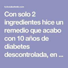 Con solo 2 ingredientes hice un remedio que acabo con 10 años de diabetes descontrolada, en 5 días dile adiós al descontrol! - Todo salud