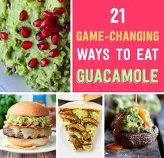 21 Game-Changing Ways To Eat Guacamole - these all sound delicious!!!