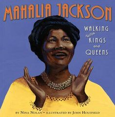 Mahalia Jackson: Walking with Kings and Queens - anul 2016 Categoria Cărți ilustrate - Non-ficțiune Autor: Nina Nolan Ilustrator: John Holyfield African American Books, American Children, American Girls, Black Children's Books, Mahalia Jackson, Mighty Girl, Gospel Music, Children's Literature, Black Kids