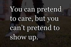 You can pretend to care, but you can't pretend to show up.