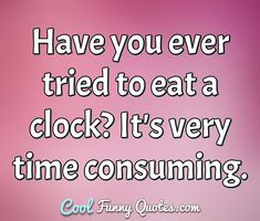 Have you ever tried to eat a clock? It's very time consuming. #eat #click #time #consuming #stupid #veryfunny #quotes #funnyquotes