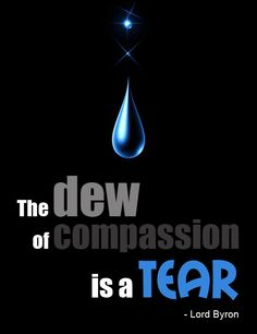 the dew of compasion is a tear ~ Lord Byron