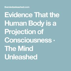 Evidence That the Human Body is a Projection of Consciousness · The Mind Unleashed