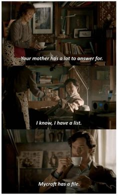 Sherlock: Your mother has a lot to answer for.