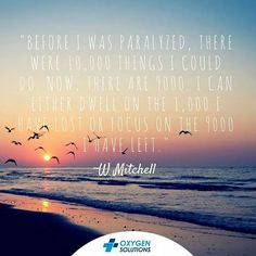 """Before I was paralyzed, there were 10,000 things I could do. Now, there are 9000. I can either dwell on the 1,000 I have lost or focus on the 9000 I have left"""". ~ W Mitchell  #WeekendQuotes  #oxygensolutions #quotes #qotd #dailyquotes"""