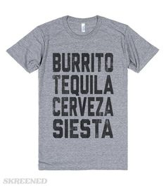 BURRITO, TEQUILA, CERVEZA, SIESTA Burrito, Tequila, Cerveza, Siesta. Repeat as necessary. Mock Vintage design on an awesome U.S. made American Apparel tee. Printed on Skreened T-Shirt