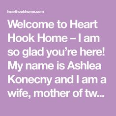 Welcome to Heart Hook Home – I am so glad you're here! My name is Ashlea Konecny and I am a wife, mother of two young boys, and yarn enthusiast. In addition to my love of all things fiber related, I also sew, I'll hot glue just about anything, and I dabble in woodworking. I'm …