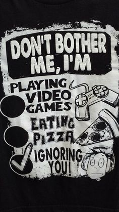 Don't bother me, I'm playing video games, eating pizza, ignoring you! T shirt ( March 10, 2014) (⌐■_■)