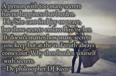 A person with too many secrets has no happiness but burden. He/She cant find joy or peace, but those secrets enslave him or her. It doesn't matter how many secrets you keep but at the end truth always comes out. Why then burden yourself with secrets. ~ De philosopher DJ Kyos ~