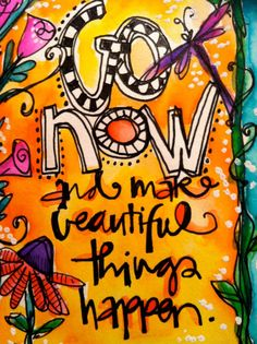 Go now, and make beautiful things happen.