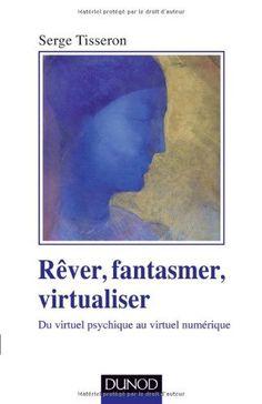Rêver, fantasmer, virtualiser - Du virtuel psychique au virtuel numérique de Serge Tisseron