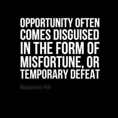 """""""Opportunity often comes disguised in the form of misfortune, or temporary defeat."""" (Napoleon Hill)"""