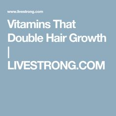 Vitamins That Double Hair Growth | LIVESTRONG.COM