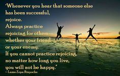 """""""Whenever you hear that someone else has been successful, rejoice. Always practice rejoicing for others--whether your friend or your enemy. If you cannot practice rejoicing, no matter how long you live, you will not be happy."""" ~ Lama Zopa Rinpoche  ❤ ╰☆╮ ☯"""