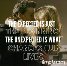 """the expected is just the beginning. the unexpected is what changes our lives"" - Grey's Anatomy Tv Show Quotes, Movie Quotes, Life Quotes, Meredith Grey, Grey Quotes, Grey Anatomy Quotes, 50 Shades Of Grey, Grey's Anatomy, Favorite Tv Shows"