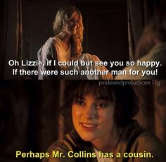 ... Jane Bennet (Rosamund Pike): Oh, Lizzy, if I could but see you happy. If there were such another man for you. Elizabeth Bennet (Keira Knightley): Perhaps Mr. Collins has a cousin. - Pride & Prejudice (2005) #janeausten #joewright
