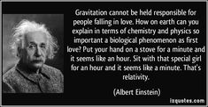 Gravitation cannot be held responsible for people falling in love. How on earth can you explain in terms of chemistry and physics so important a biological phenomenon as first love? Put your hand on a stove for a minute and it seems like an hour. Sit with that special girl for an hour and it seems like a minute. That's relativity. - Albert Einstein