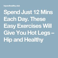Spend Just 12 Mins Each Day. These Easy Exercises Will Give You Hot Legs – Hip and Healthy