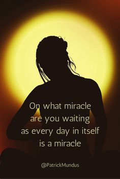 On what miracle are you waiting as every day in itself is a miracle...