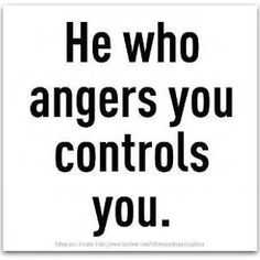 """He who angers you controls you."""