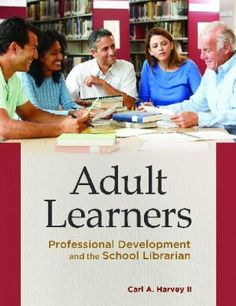 Adult learners : professional development and the school librarian / Carl A. Harvey II. Santa Barbara, Calif. : Libraries Unlimited, an imprint of ABC-CLIO, LLC, 2012.  This practical guide clarifies why school librarians need to be part of the professional development process in their schools -- and shows just how to achieve that goal. This book details how to become part of the professional development team in ways that are both relevant and meaningful to the teachers and staff involved.