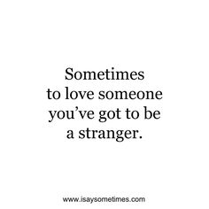 Sometimes to love someone you've got to be a stranger.